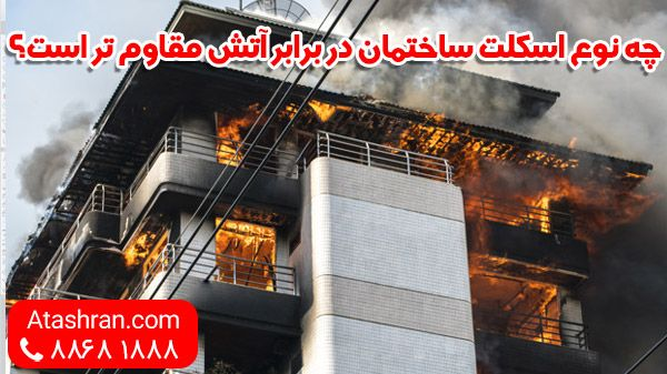 چه نوع اسکلت ساختمان در برابر آتش مقاوم تر است؟